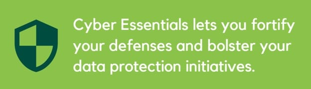 Cyber Essentials lets you fortify your defenses and bolster your data protection initiatives